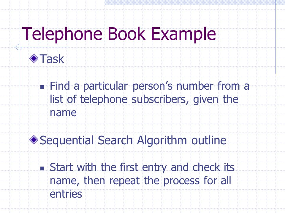 Telephone Book Example Task Find a particular person's number from a list of telephone subscribers, given the name Sequential Search Algorithm outline Start with the first entry and check its name, then repeat the process for all entries