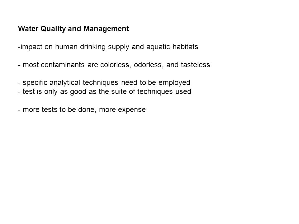 Water Quality and Management -impact on human drinking supply and aquatic habitats - most contaminants are colorless, odorless, and tasteless - specif