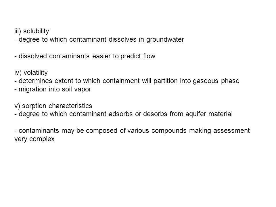 iii) solubility - degree to which contaminant dissolves in groundwater - dissolved contaminants easier to predict flow iv) volatility - determines extent to which containment will partition into gaseous phase - migration into soil vapor v) sorption characteristics - degree to which contaminant adsorbs or desorbs from aquifer material - contaminants may be composed of various compounds making assessment very complex
