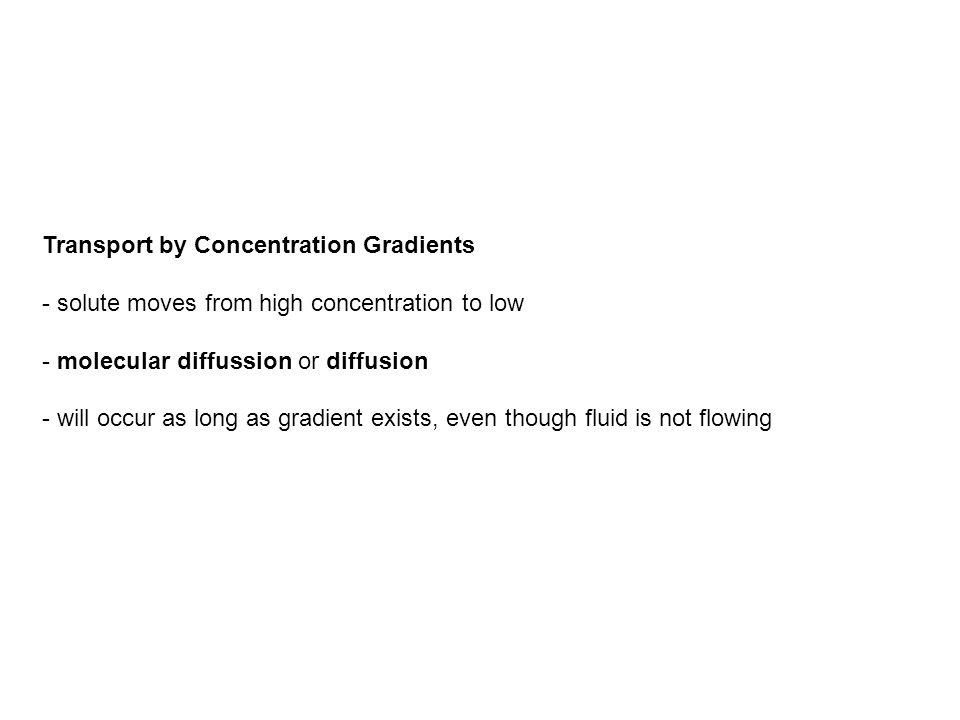 Transport by Concentration Gradients - solute moves from high concentration to low - molecular diffussion or diffusion - will occur as long as gradien