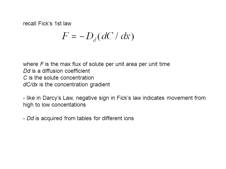 recall Fick's 1st law where F is the max flux of solute per unit area per unit time Dd is a diffusion coefficient C is the solute concentration dC/dx is the concentration gradient - like in Darcy's Law, negative sign in Fick's law indicates movement from high to low concentations - Dd is acquired from tables for different ions
