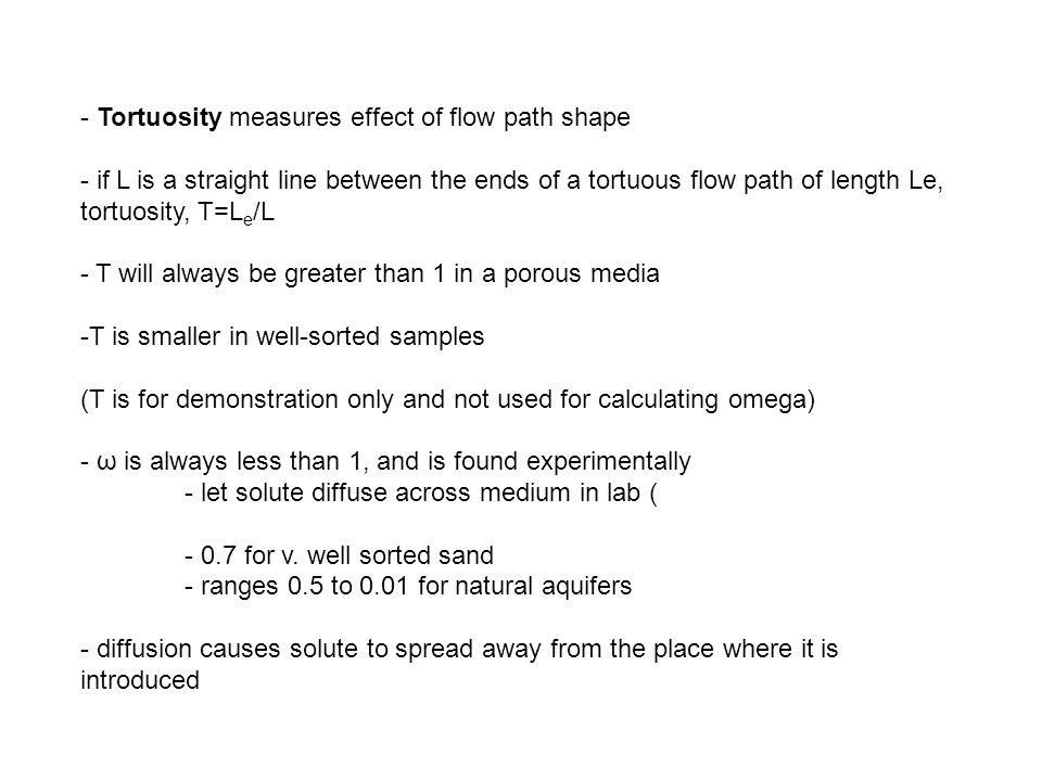 - Tortuosity measures effect of flow path shape - if L is a straight line between the ends of a tortuous flow path of length Le, tortuosity, T=L e /L