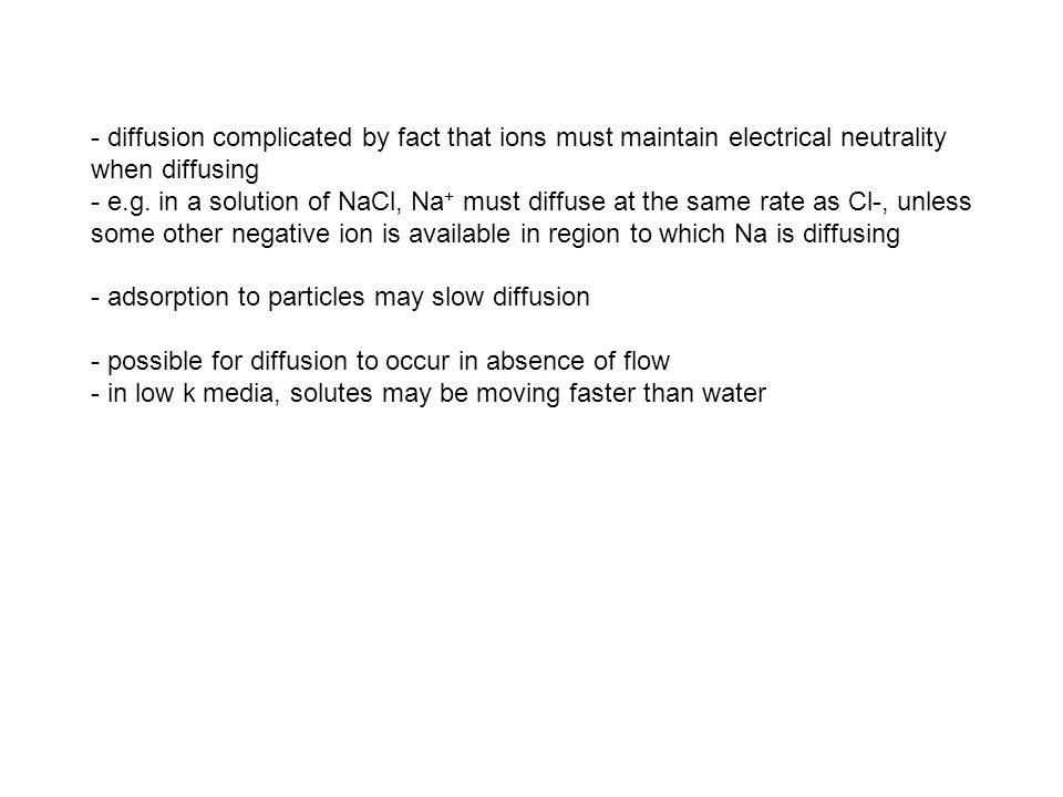 - diffusion complicated by fact that ions must maintain electrical neutrality when diffusing - e.g. in a solution of NaCl, Na + must diffuse at the sa