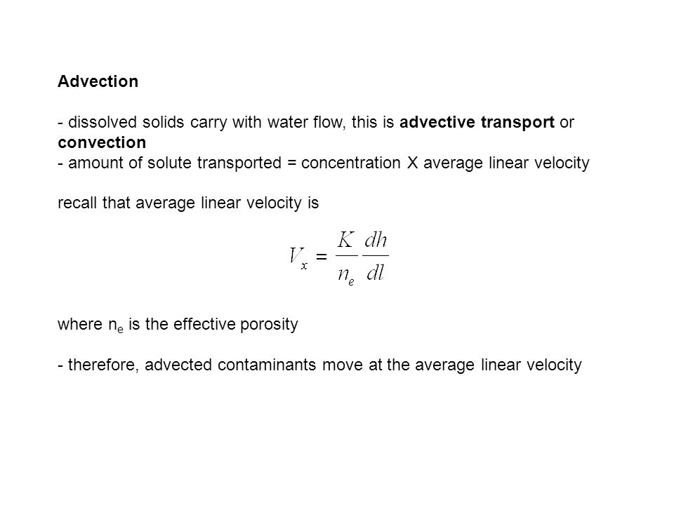 Advection - dissolved solids carry with water flow, this is advective transport or convection - amount of solute transported = concentration X average linear velocity recall that average linear velocity is where n e is the effective porosity - therefore, advected contaminants move at the average linear velocity