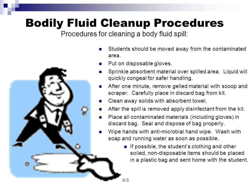X-5 Bodily Fluid Cleanup Procedures Procedures for cleaning a body fluid spill: Students should be moved away from the contaminated area.
