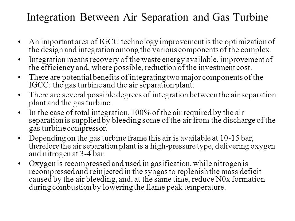 Integration Between Air Separation and Gas Turbine An important area of IGCC technology improvement is the optimization of the design and integration among the various components of the complex.