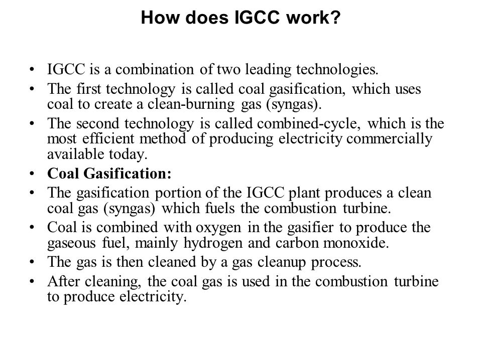 How does IGCC work? IGCC is a combination of two leading technologies. The first technology is called coal gasification, which uses coal to create a c