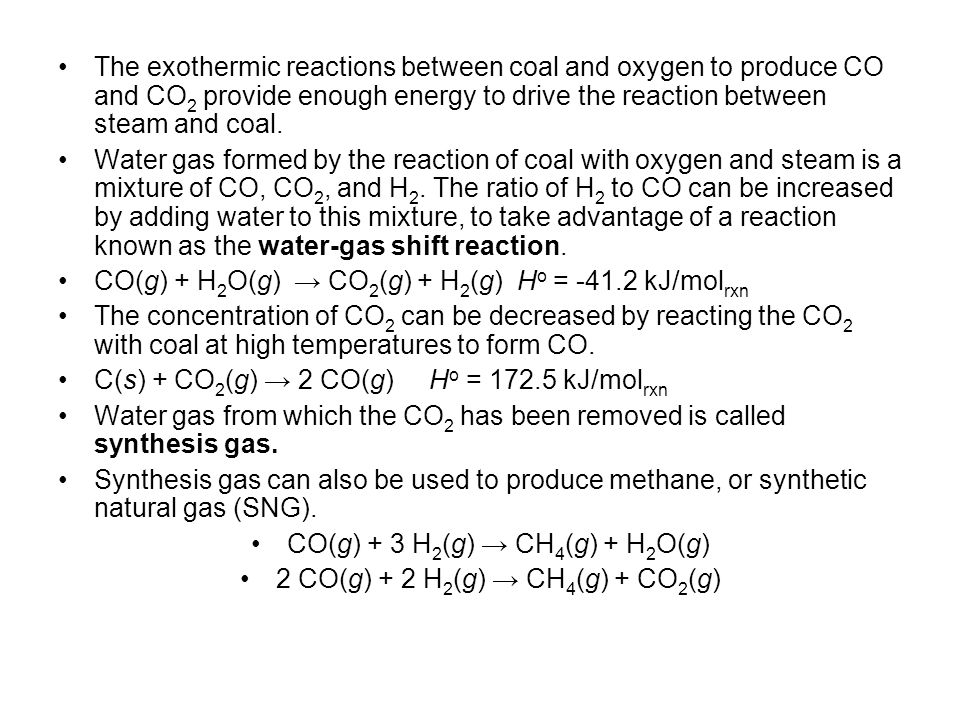 The exothermic reactions between coal and oxygen to produce CO and CO 2 provide enough energy to drive the reaction between steam and coal. Water gas