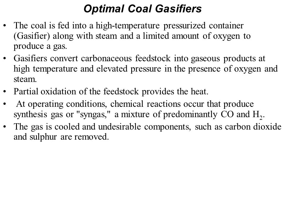 Optimal Coal Gasifiers The coal is fed into a high-temperature pressurized container (Gasifier) along with steam and a limited amount of oxygen to pro