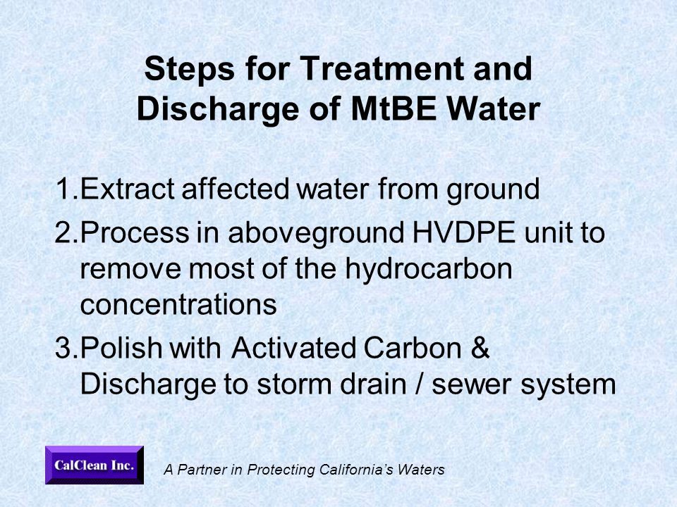 A Partner in Protecting California's Waters Steps for Treatment and Discharge of MtBE Water 1.Extract affected water from ground 2.Process in aboveground HVDPE unit to remove most of the hydrocarbon concentrations 3.Polish with Activated Carbon & Discharge to storm drain / sewer system