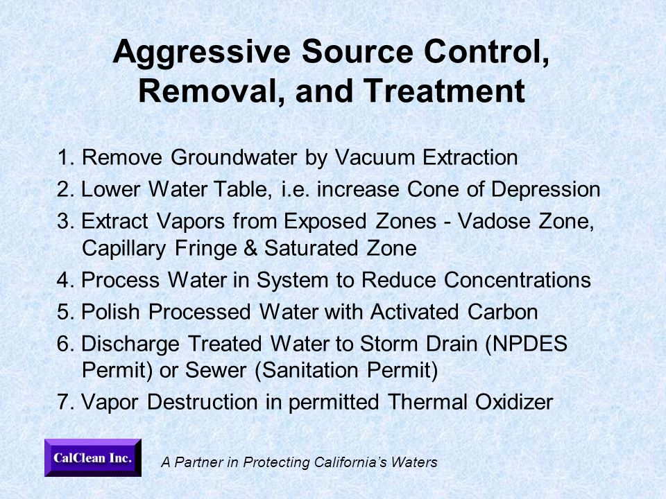 A Partner in Protecting California's Waters Aggressive Source Control, Removal, and Treatment 1.Remove Groundwater by Vacuum Extraction 2.