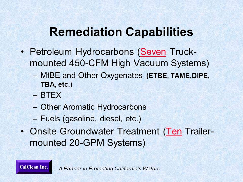 A Partner in Protecting California's Waters Remediation Capabilities Petroleum Hydrocarbons (Seven Truck- mounted 450-CFM High Vacuum Systems) –MtBE and Other Oxygenates (ETBE, TAME,DIPE, TBA, etc.) –BTEX –Other Aromatic Hydrocarbons –Fuels (gasoline, diesel, etc.) Onsite Groundwater Treatment (Ten Trailer- mounted 20-GPM Systems)