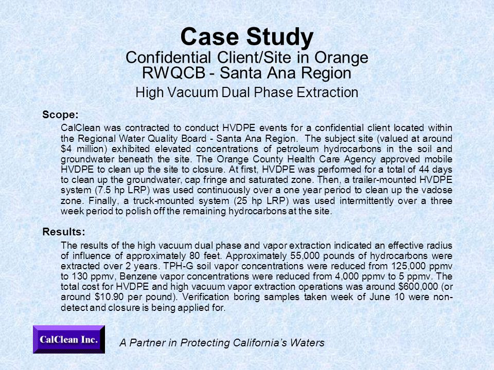 A Partner in Protecting California's Waters Case Study Confidential Client/Site in Orange RWQCB - Santa Ana Region High Vacuum Dual Phase Extraction Scope: CalClean was contracted to conduct HVDPE events for a confidential client located within the Regional Water Quality Board - Santa Ana Region.
