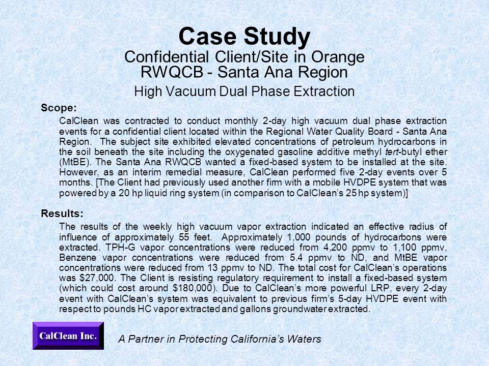 A Partner in Protecting California's Waters Case Study Confidential Client/Site in Orange RWQCB - Santa Ana Region High Vacuum Dual Phase Extraction Scope: CalClean was contracted to conduct monthly 2-day high vacuum dual phase extraction events for a confidential client located within the Regional Water Quality Board - Santa Ana Region.