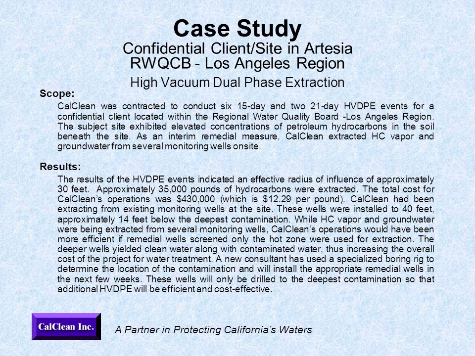 A Partner in Protecting California's Waters Case Study Confidential Client/Site in Artesia RWQCB - Los Angeles Region High Vacuum Dual Phase Extraction Scope: CalClean was contracted to conduct six 15-day and two 21-day HVDPE events for a confidential client located within the Regional Water Quality Board -Los Angeles Region.