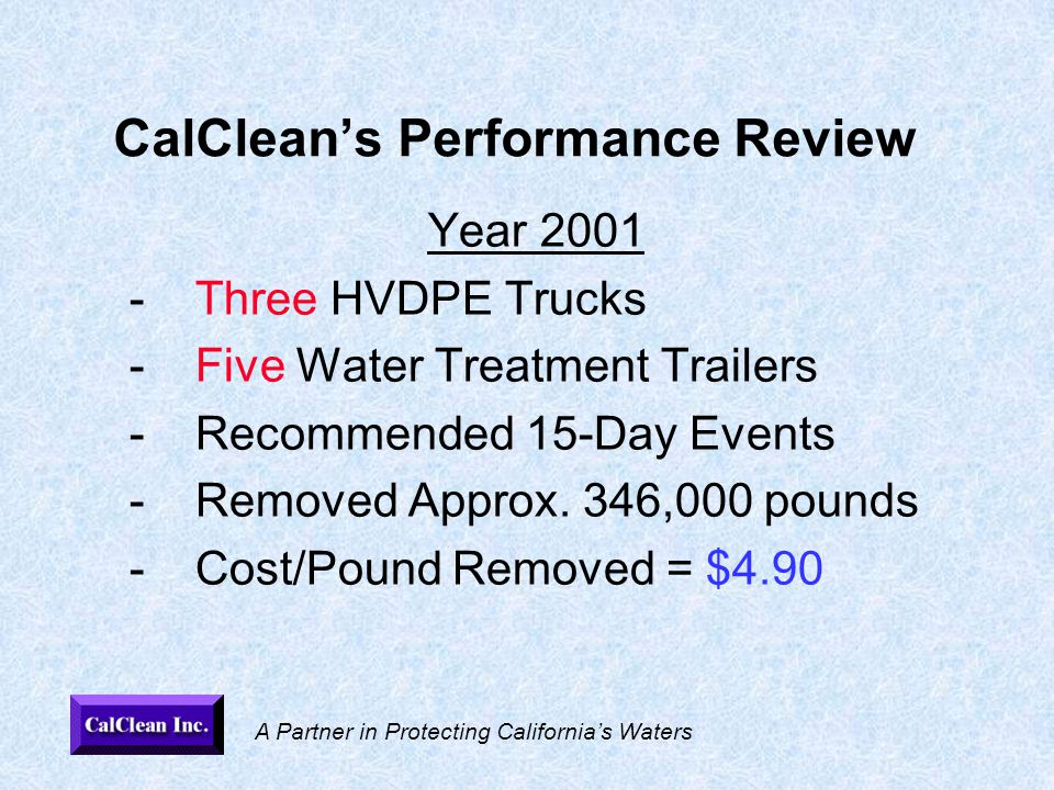 A Partner in Protecting California's Waters CalClean's Performance Review Year 2001 -Three HVDPE Trucks -Five Water Treatment Trailers -Recommended 15-Day Events -Removed Approx.