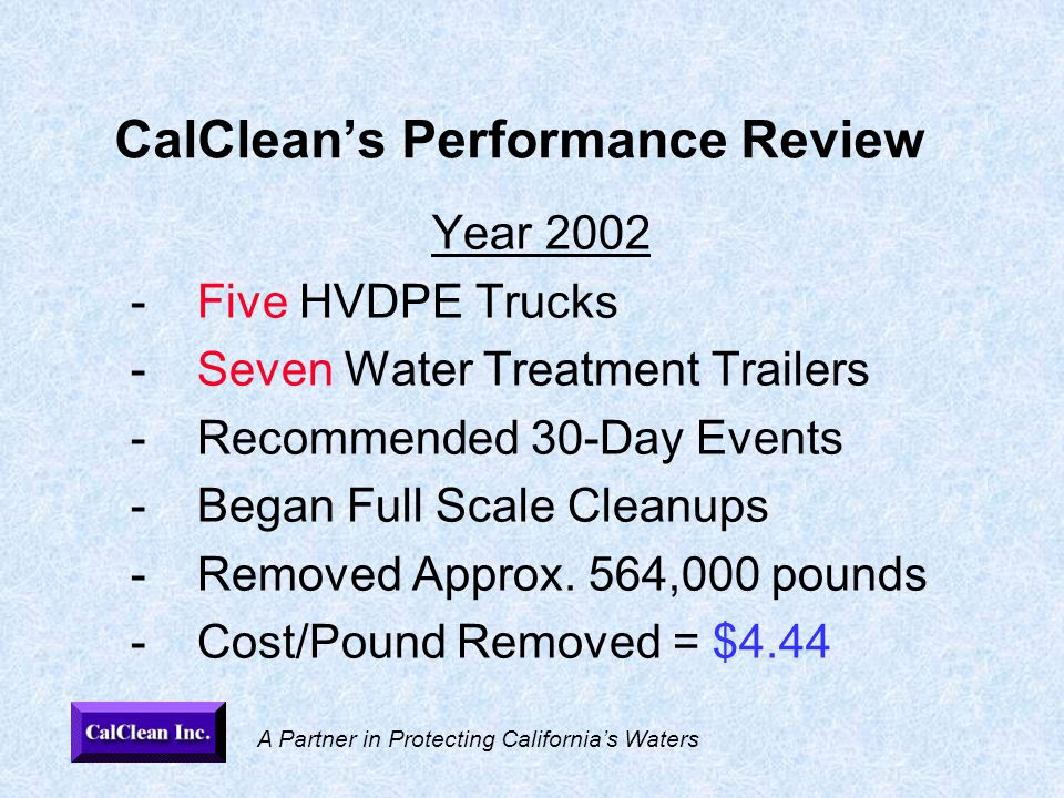 A Partner in Protecting California's Waters CalClean's Performance Review Year 2002 -Five HVDPE Trucks -Seven Water Treatment Trailers -Recommended 30-Day Events -Began Full Scale Cleanups -Removed Approx.