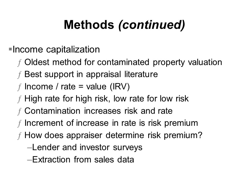 Methods (continued)  Income capitalization ƒOldest method for contaminated property valuation ƒBest support in appraisal literature ƒIncome / rate = value (IRV) ƒHigh rate for high risk, low rate for low risk ƒContamination increases risk and rate ƒIncrement of increase in rate is risk premium ƒHow does appraiser determine risk premium.