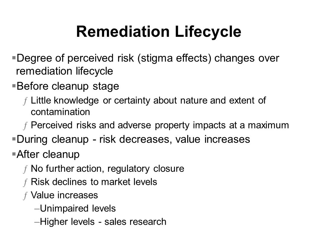 Remediation Lifecycle  Degree of perceived risk (stigma effects) changes over remediation lifecycle  Before cleanup stage ƒLittle knowledge or certainty about nature and extent of contamination ƒPerceived risks and adverse property impacts at a maximum  During cleanup - risk decreases, value increases  After cleanup ƒNo further action, regulatory closure ƒRisk declines to market levels ƒValue increases –Unimpaired levels –Higher levels - sales research