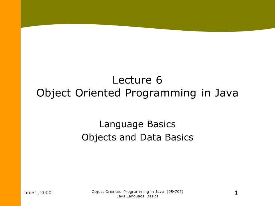June 1, 2000 Object Oriented Programming in Java (95-707) Java Language Basics 1 Lecture 6 Object Oriented Programming in Java Language Basics Objects