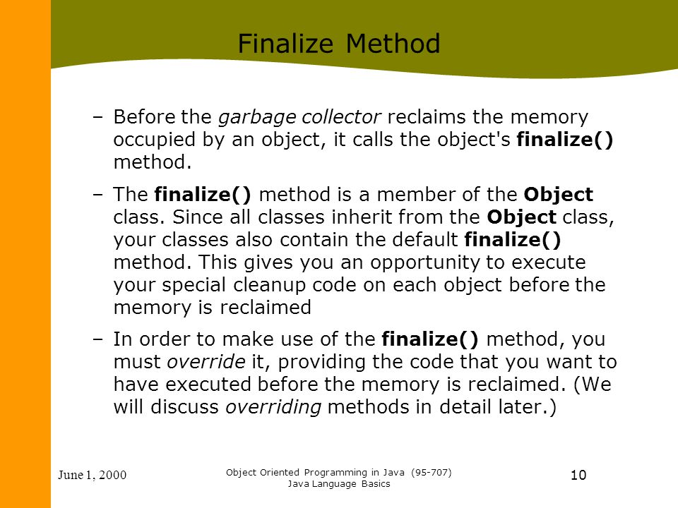 June 1, 2000 Object Oriented Programming in Java (95-707) Java Language Basics 10 Finalize Method –Before the garbage collector reclaims the memory occupied by an object, it calls the object s finalize() method.
