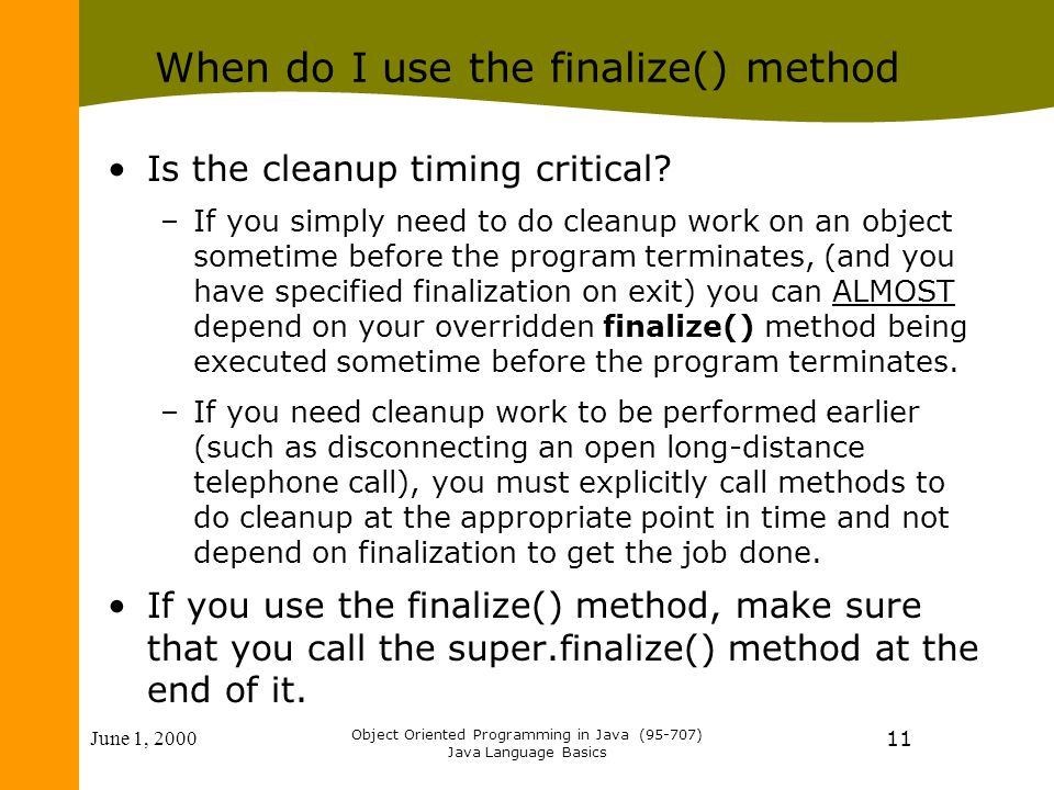 June 1, 2000 Object Oriented Programming in Java (95-707) Java Language Basics 11 When do I use the finalize() method Is the cleanup timing critical.