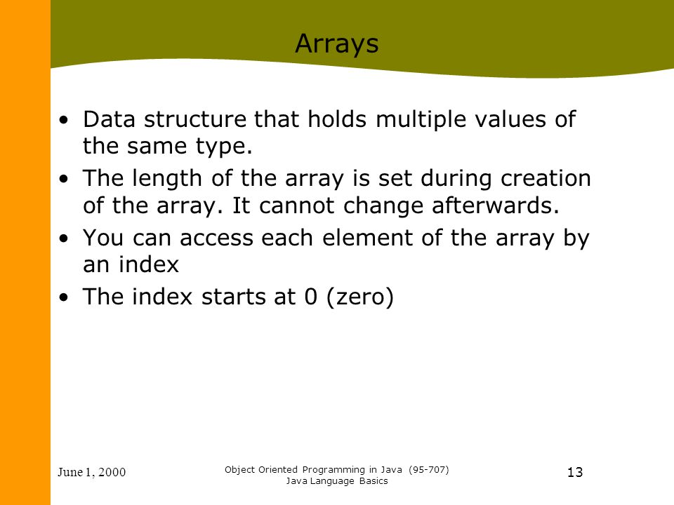 June 1, 2000 Object Oriented Programming in Java (95-707) Java Language Basics 13 Arrays Data structure that holds multiple values of the same type.