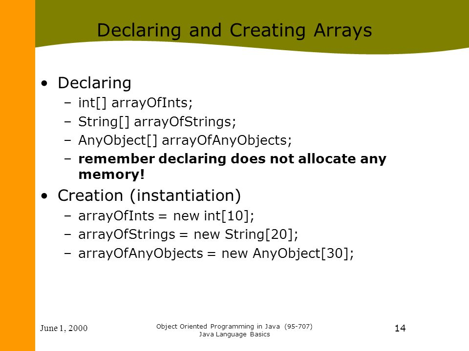 June 1, 2000 Object Oriented Programming in Java (95-707) Java Language Basics 14 Declaring and Creating Arrays Declaring –int[] arrayOfInts; –String[