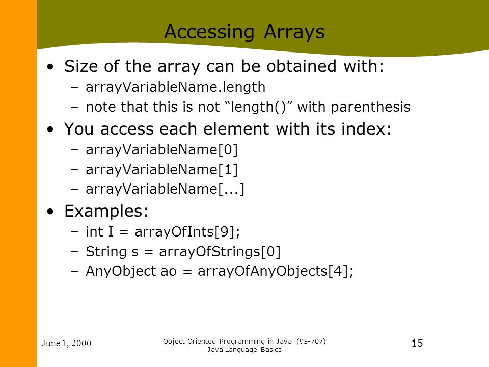 June 1, 2000 Object Oriented Programming in Java (95-707) Java Language Basics 15 Accessing Arrays Size of the array can be obtained with: –arrayVariableName.length –note that this is not length() with parenthesis You access each element with its index: –arrayVariableName[0] –arrayVariableName[1] –arrayVariableName[...] Examples: –int I = arrayOfInts[9]; –String s = arrayOfStrings[0] –AnyObject ao = arrayOfAnyObjects[4];