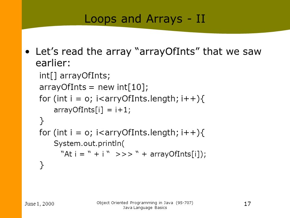 June 1, 2000 Object Oriented Programming in Java (95-707) Java Language Basics 17 Loops and Arrays - II Let's read the array arrayOfInts that we saw earlier: int[] arrayOfInts; arrayOfInts = new int[10]; for (int i = o; i<arryOfInts.length; i++){ arrayOfInts[i] = i+1; } for (int i = o; i<arryOfInts.length; i++){ System.out.println( At i = + i >>> + arrayOfInts[i]); }