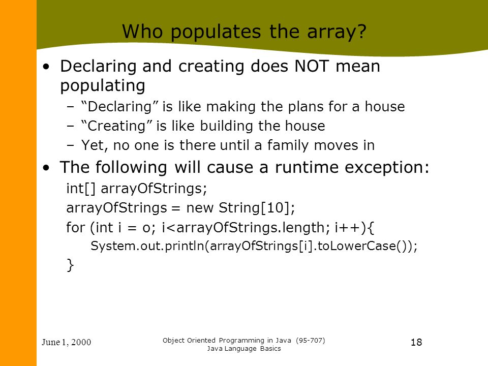 June 1, 2000 Object Oriented Programming in Java (95-707) Java Language Basics 18 Who populates the array? Declaring and creating does NOT mean popula