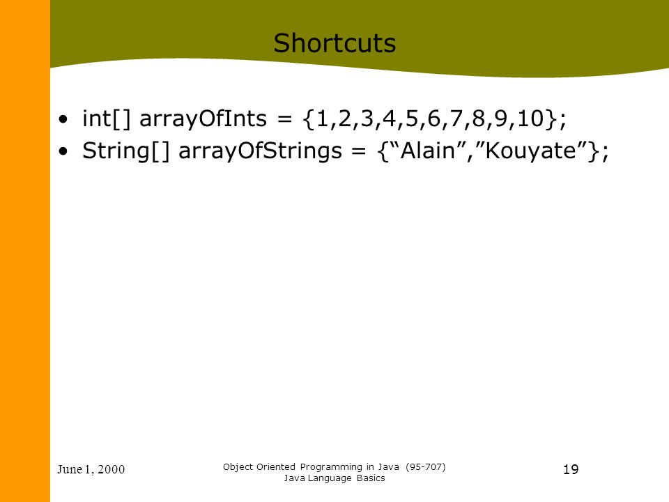 June 1, 2000 Object Oriented Programming in Java (95-707) Java Language Basics 19 Shortcuts int[] arrayOfInts = {1,2,3,4,5,6,7,8,9,10}; String[] arrayOfStrings = { Alain , Kouyate };