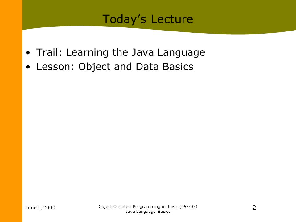 June 1, 2000 Object Oriented Programming in Java (95-707) Java Language Basics 2 Today's Lecture Trail: Learning the Java Language Lesson: Object and Data Basics