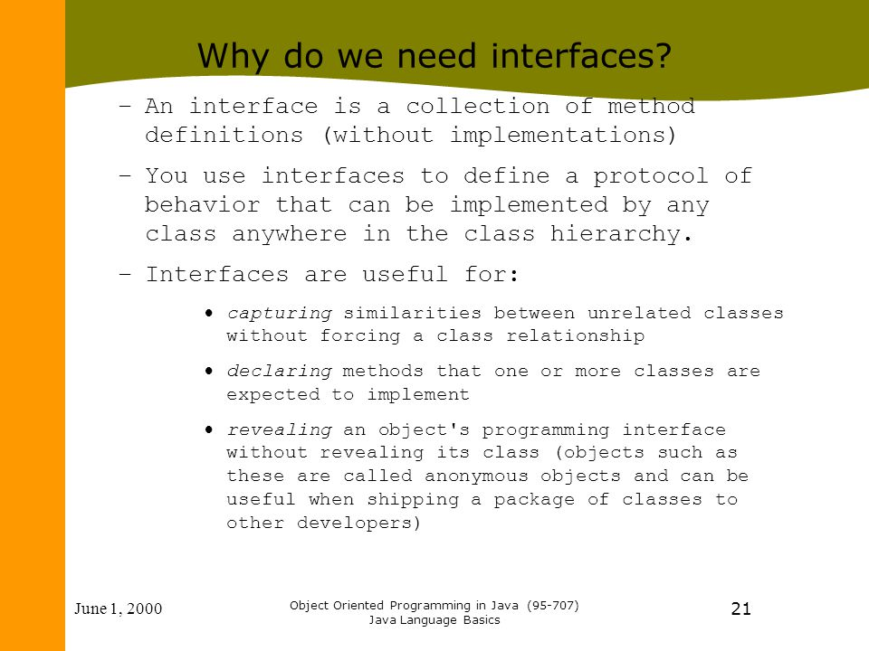 June 1, 2000 Object Oriented Programming in Java (95-707) Java Language Basics 21 Why do we need interfaces? –An interface is a collection of method d