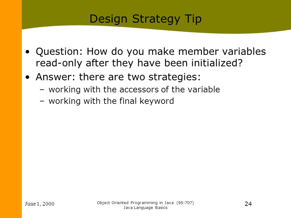 June 1, 2000 Object Oriented Programming in Java (95-707) Java Language Basics 24 Design Strategy Tip Question: How do you make member variables read-only after they have been initialized.