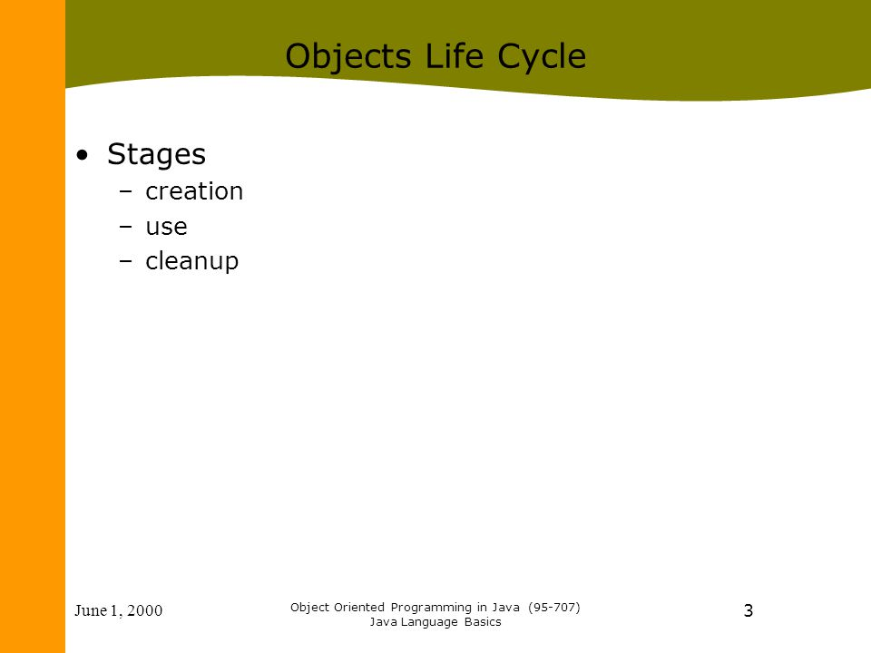 June 1, 2000 Object Oriented Programming in Java (95-707) Java Language Basics 3 Objects Life Cycle Stages –creation –use –cleanup