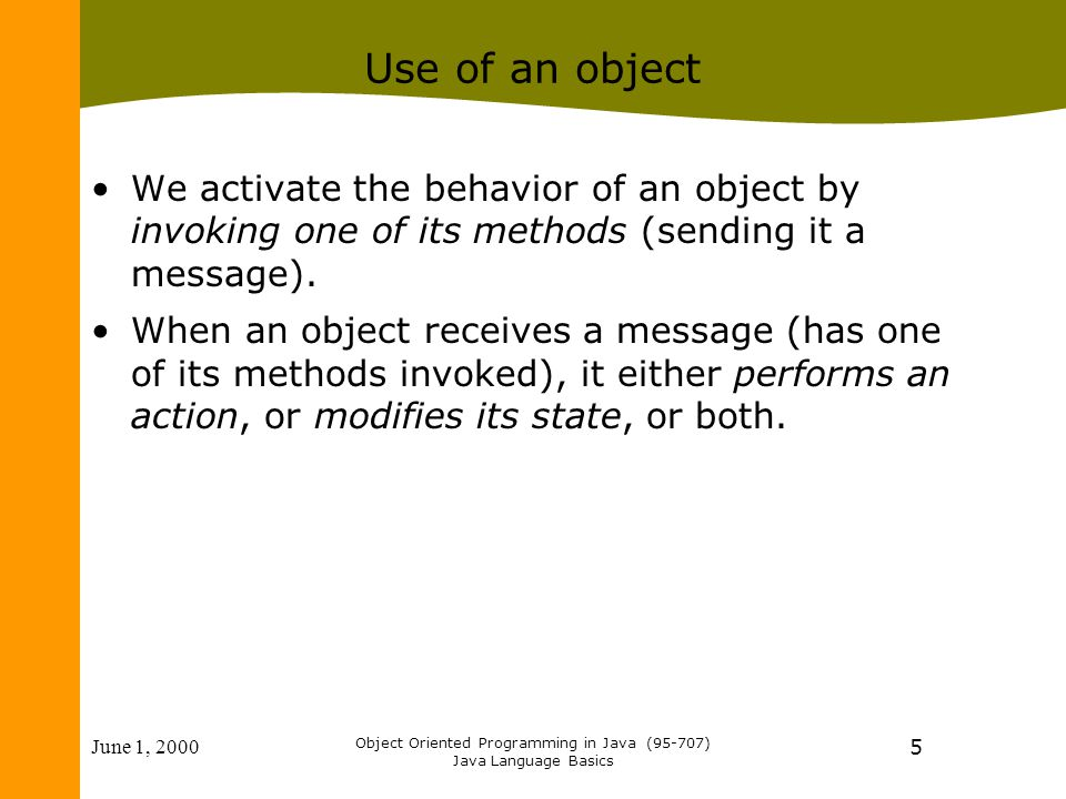 June 1, 2000 Object Oriented Programming in Java (95-707) Java Language Basics 5 Use of an object We activate the behavior of an object by invoking one of its methods (sending it a message).