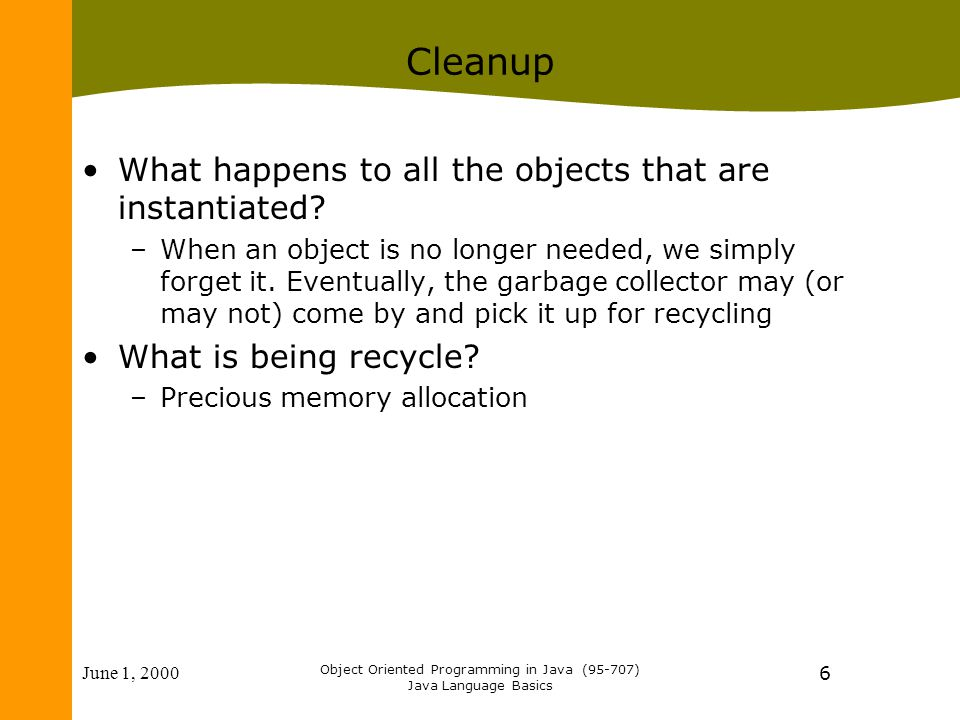 June 1, 2000 Object Oriented Programming in Java (95-707) Java Language Basics 6 Cleanup What happens to all the objects that are instantiated.
