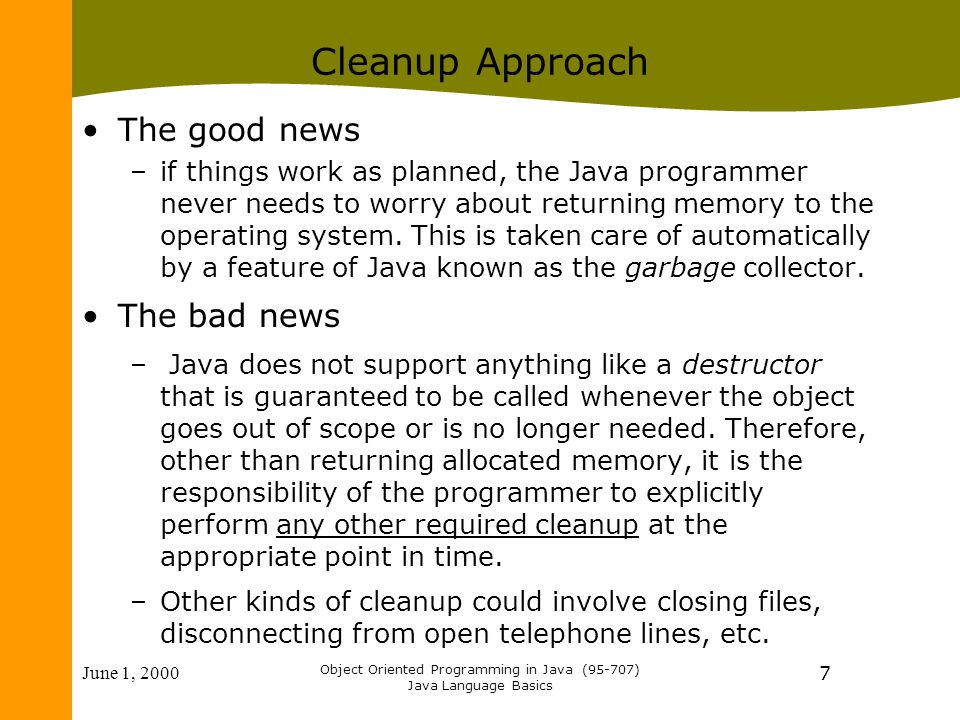 June 1, 2000 Object Oriented Programming in Java (95-707) Java Language Basics 7 Cleanup Approach The good news –if things work as planned, the Java p