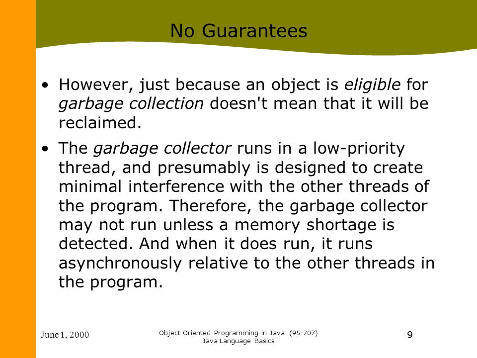 June 1, 2000 Object Oriented Programming in Java (95-707) Java Language Basics 9 No Guarantees However, just because an object is eligible for garbage collection doesn t mean that it will be reclaimed.