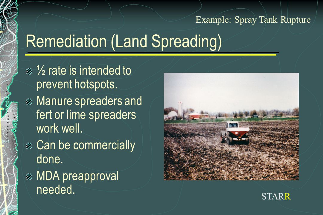 Remediation (Land Spreading) ½ rate is intended to prevent hotspots. Manure spreaders and fert or lime spreaders work well. Can be commercially done.