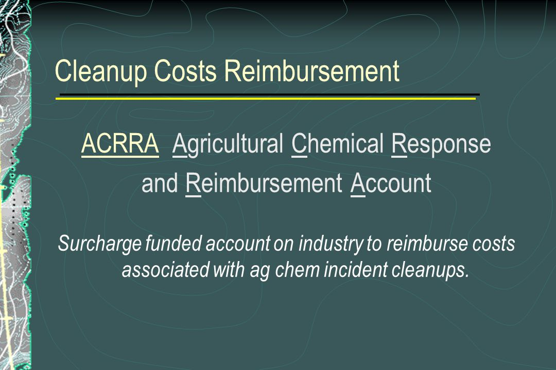 Cleanup Costs Reimbursement ACRRA Agricultural Chemical Response and Reimbursement Account Surcharge funded account on industry to reimburse costs associated with ag chem incident cleanups.