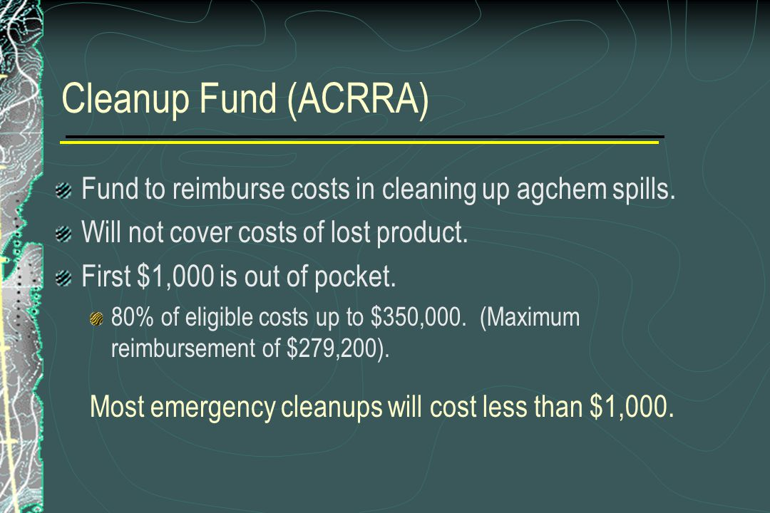 Cleanup Fund (ACRRA) Fund to reimburse costs in cleaning up agchem spills. Will not cover costs of lost product. First $1,000 is out of pocket. 80% of