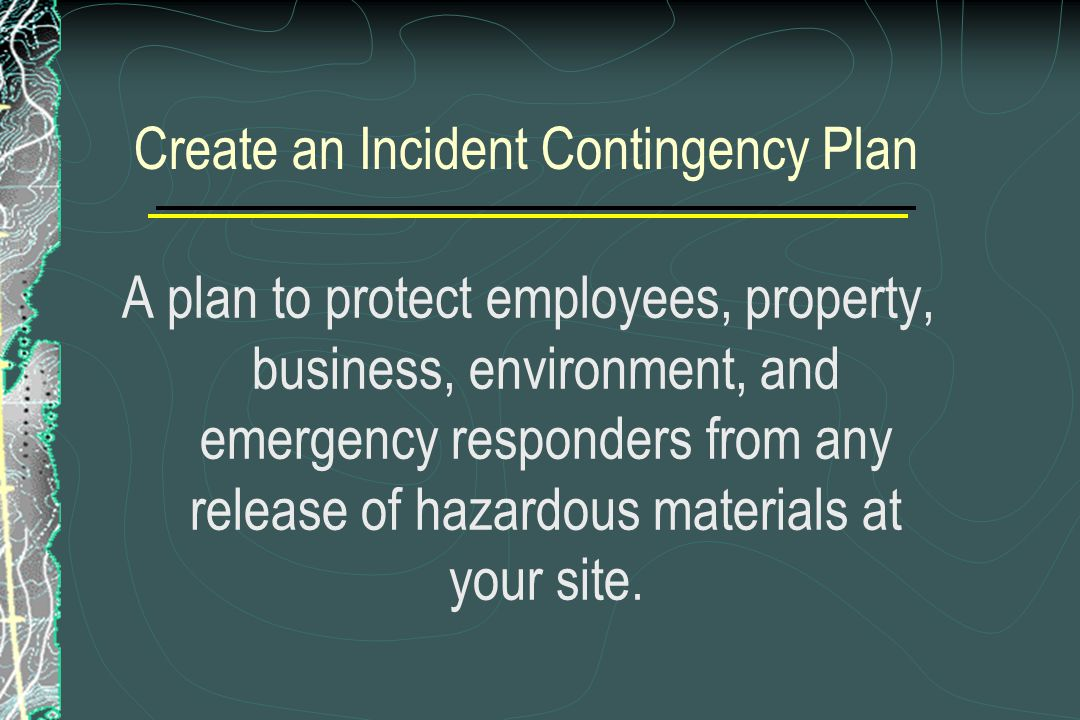 Create an Incident Contingency Plan A plan to protect employees, property, business, environment, and emergency responders from any release of hazardo