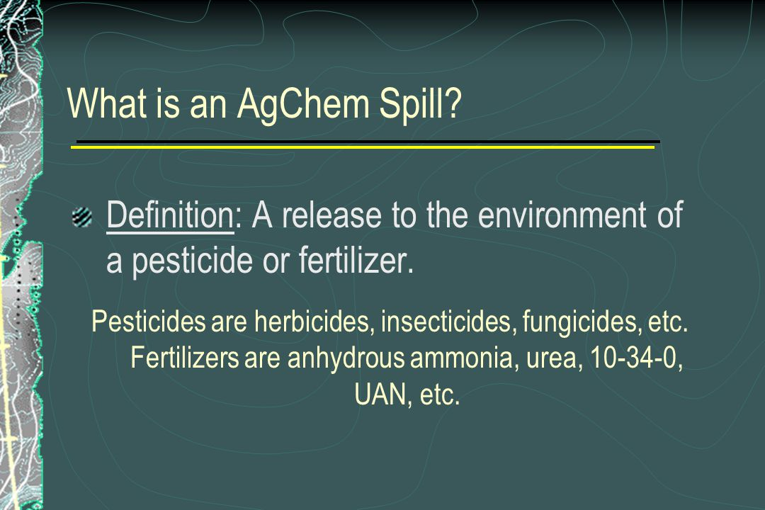 What is an AgChem Spill? Definition: A release to the environment of a pesticide or fertilizer. Pesticides are herbicides, insecticides, fungicides, e
