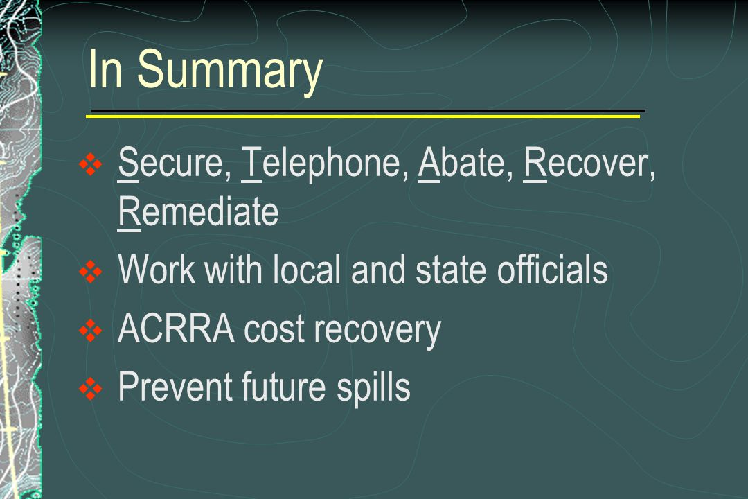 In Summary  Secure, Telephone, Abate, Recover, Remediate  Work with local and state officials  ACRRA cost recovery  Prevent future spills