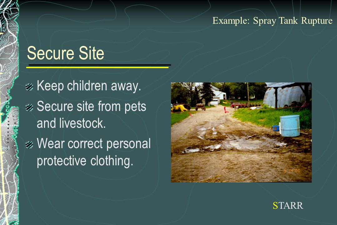 Secure Site Keep children away. Secure site from pets and livestock. Wear correct personal protective clothing. STARR Example: Spray Tank Rupture