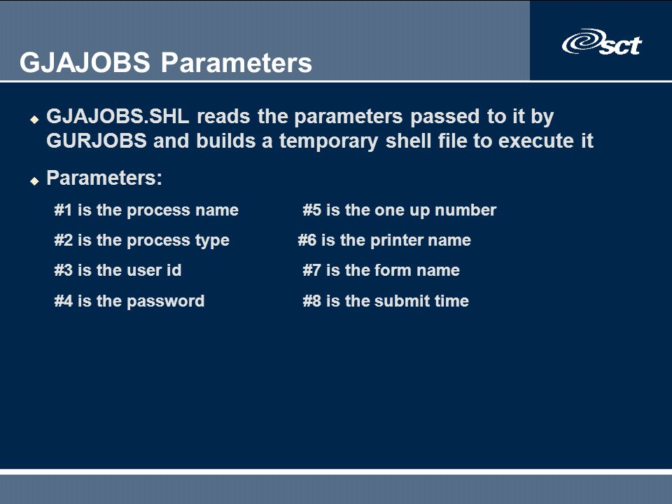 GJAJOBS Parameters u GJAJOBS.SHL reads the parameters passed to it by GURJOBS and builds a temporary shell file to execute it u Parameters: #1 is the