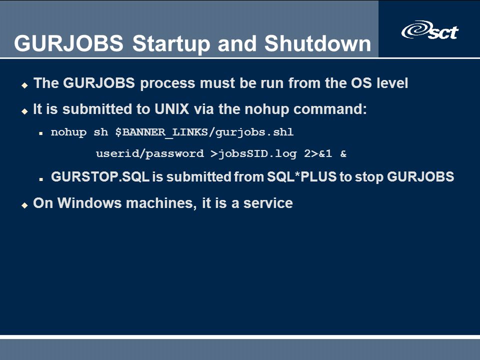 GURJOBS Startup and Shutdown u The GURJOBS process must be run from the OS level u It is submitted to UNIX via the nohup command: n nohup sh $BANNER_L