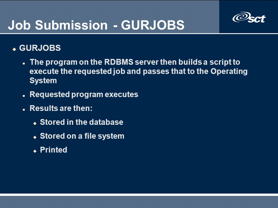 Job Submission - GURJOBS u GURJOBS n The program on the RDBMS server then builds a script to execute the requested job and passes that to the Operatin